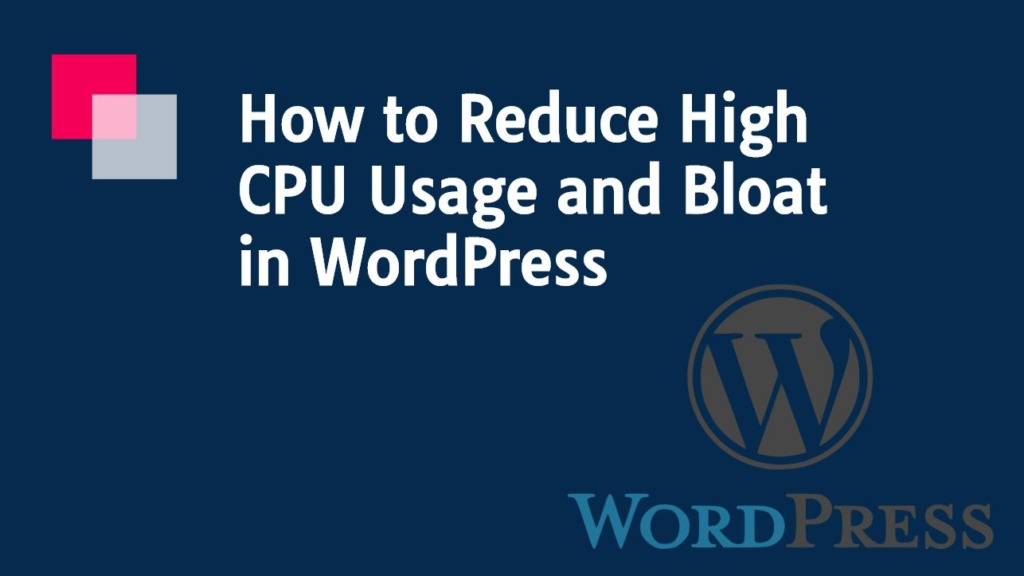 How to Reduce High CPU Usage and Bloat in WordPress